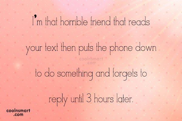 Being Ignored Quote: I'm that horrible friend that reads your...