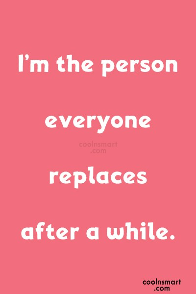Being Ignored Quote: I'm the person everyone replaces after a...