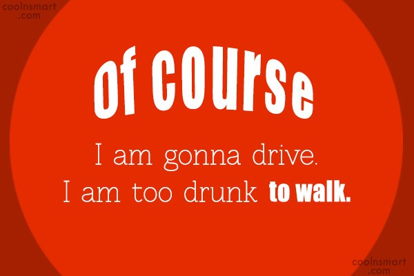 Alcohol Quote: Of course I am gonna drive. I...