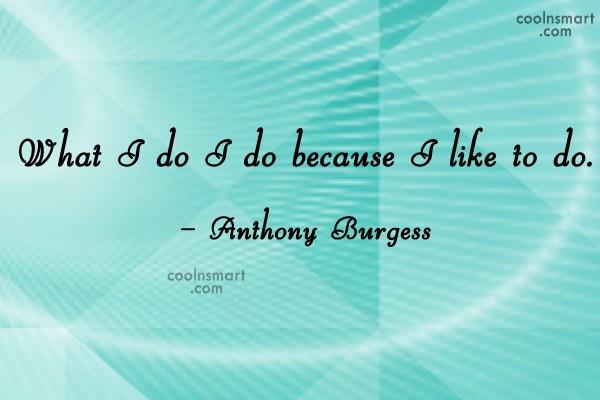 Quote: What I do I do because I...