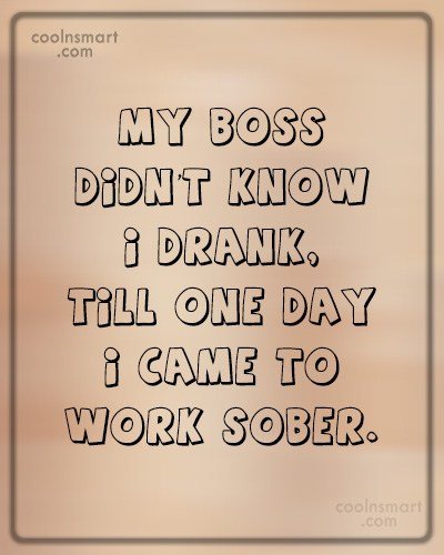 Alcohol Quote: My boss didn't know I drank, till...