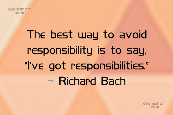 Quote: The best way to avoid responsibility is...