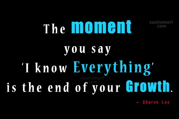 Quote: The moment you say 'I know everything'...