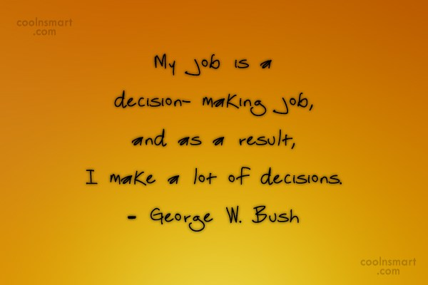 Quote: My job is a decision- making job,...