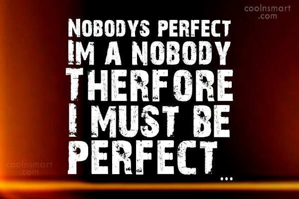 Perfection Quote: Nobodys perfect Im a nobody Therfore I...