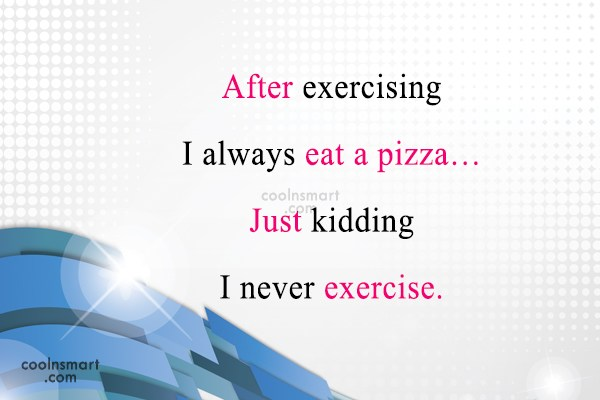 Funny Quote: After exercising I always eat a pizza…Just...
