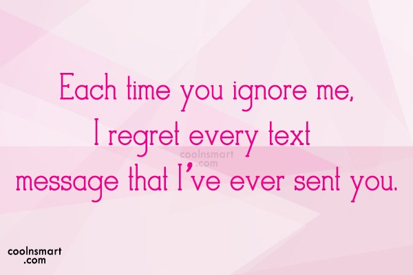 Being Ignored Quote: Each time you ignore me, I regret...