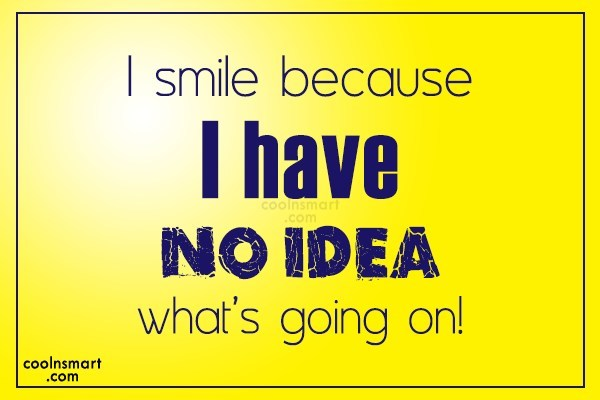 Smile Quote: I smile because I have no idea...