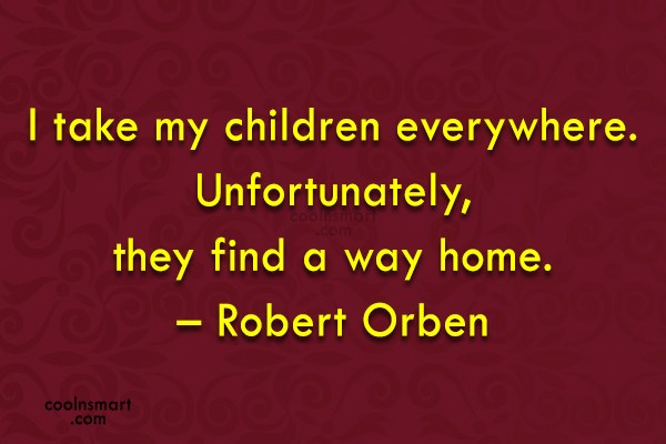 Quote: I take my children everywhere. Unfortunately, they...