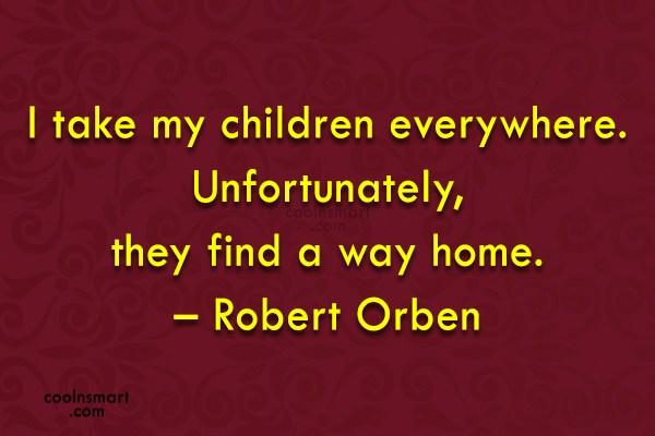 Quote: I take my children everywhere. Unfortunately, they...
