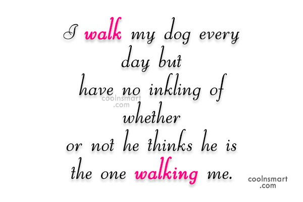 Dogs Quote: I walk my dog every day but...