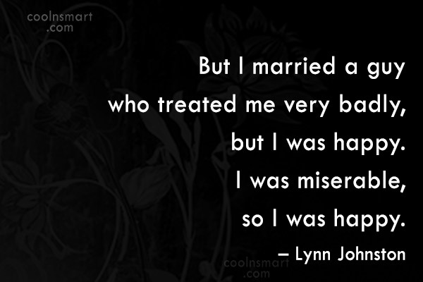 Quote: But I married a guy who treated...