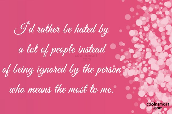 Being Ignored Quote: I'd rather be hated by a lot...