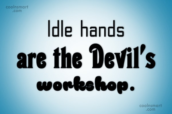 Idleness Quote: Idle hands are the Devil's workshop.