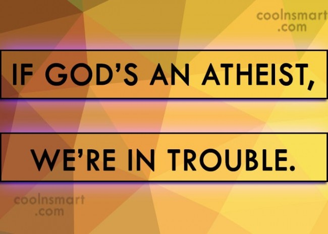 Atheism Quote: If God's an atheist, we're in trouble.