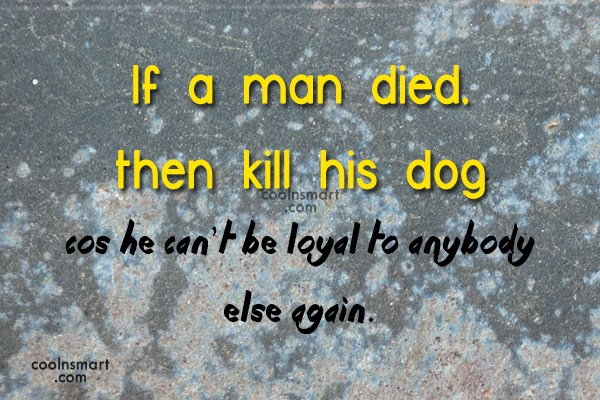 Dogs Quote: If a man died, then kill his...