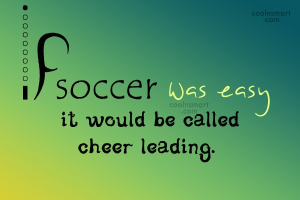 Soccer Quote: If soccer was easy it would be...