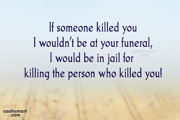 Quote: If someone killed you I wouldn't be...