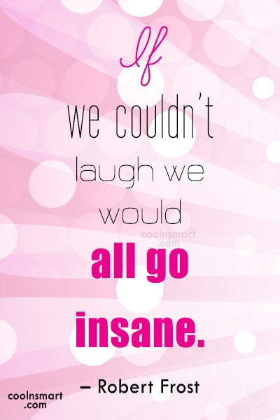 Quote: If we couldn't laugh we would all...