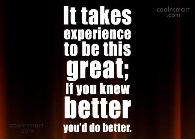 Experience Quote: It takes experience to be this great;...