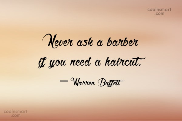 Quote: Never ask a barber if you need...