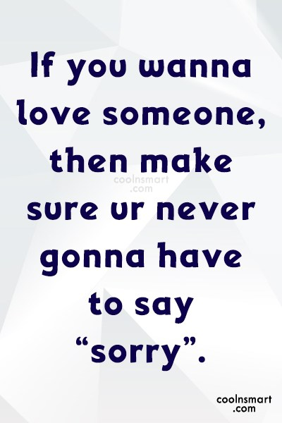 Sorry Quote: If you wanna love someone, then make...