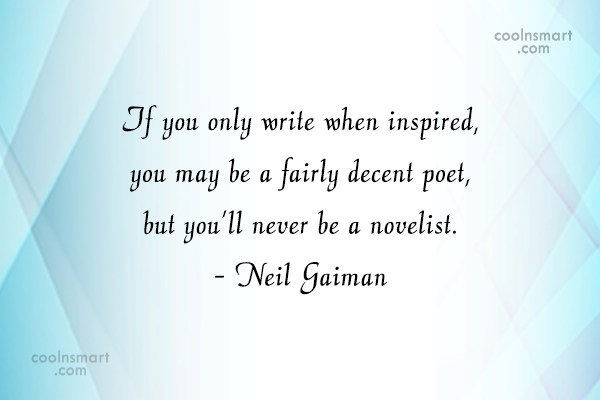 Quote: If you only write when inspired, you...