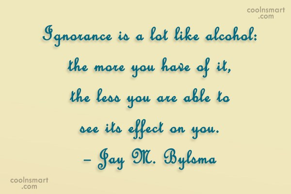 Ignorance Quote: Ignorance is a lot like alcohol: the...