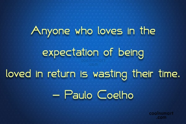 Quote: Anyone who loves in the expectation of...