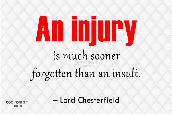 Quote: An injury is much sooner forgotten than...
