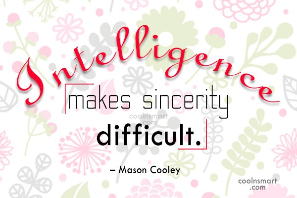 Quote: Intelligence makes sincerity difficult. – Mason Cooley