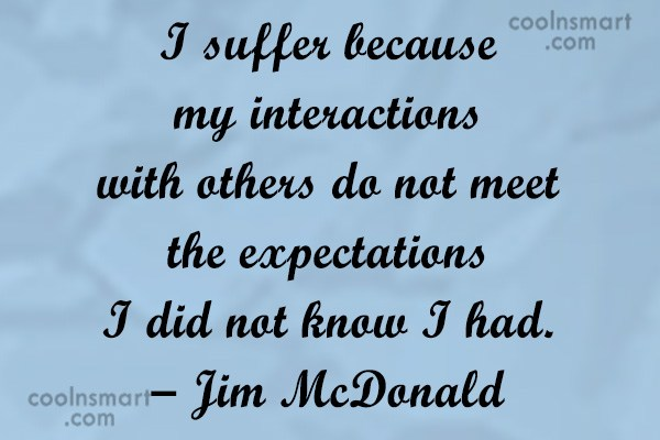 Suffering Quote: I suffer because my interactions with others...