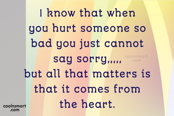 Sorry Quote: I know that when you hurt someone...
