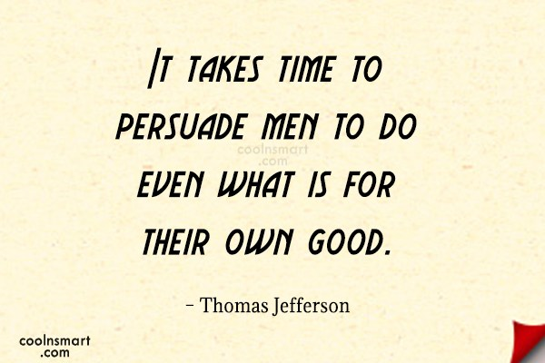 Quote: It takes time to persuade men to...