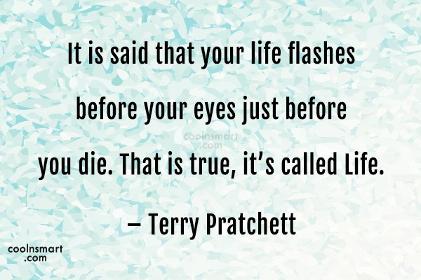 Quote: It is said that your life flashes...