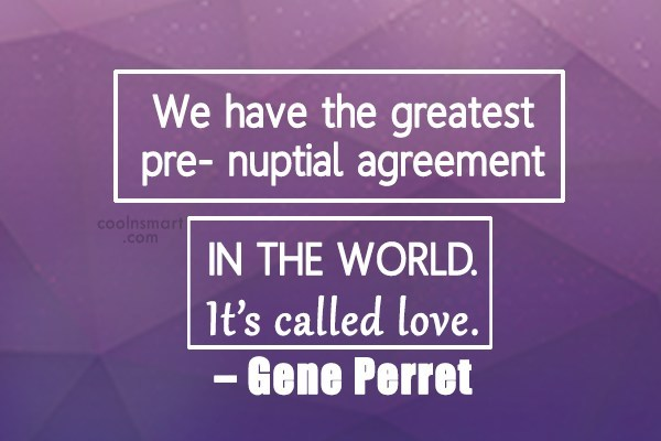 Quote: We have the greatest pre- nuptial agreement...