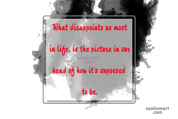 Life Quote: What disappoints us most in life, is...