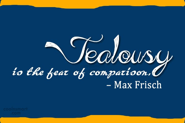 Jealousy Quote: Jealousy is the fear of comparison. –...