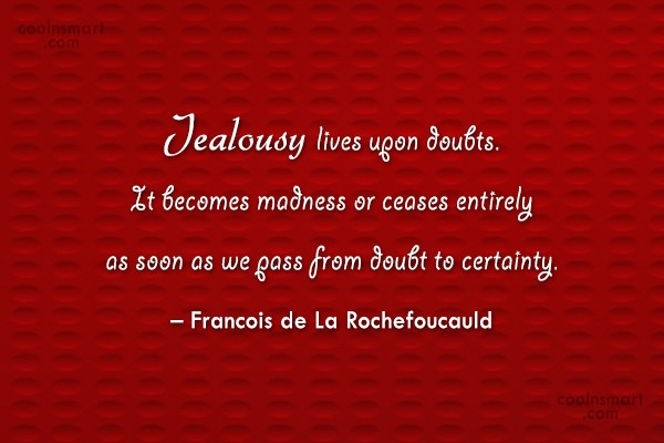 Quote: Jealousy lives upon doubts. It becomes madness...