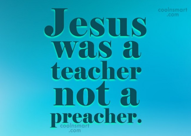 Christianity Quote: Jesus was a teacher not a preacher.