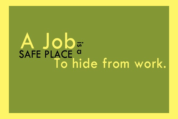 Job Quote: A job is a safe place to...
