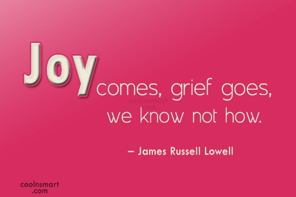 Quote: Joy comes, grief goes, we know not...