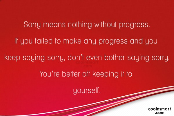 Sorry Quote: Sorry means nothing without progress. If you...