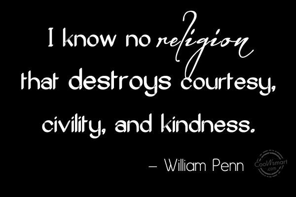 Quote: I know no religion that destroys courtesy,...