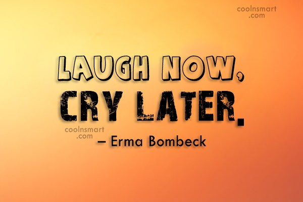 Quote: Laugh now, cry later. – Erma Bombeck