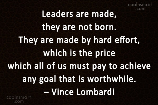 Leadership Quote: Leaders are made, they are not born....