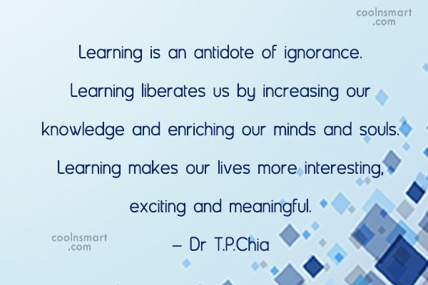 Quote: Learning is an antidote of ignorance. Learning...