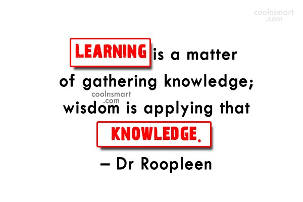 Quote: Learning is a matter of gathering knowledge;...