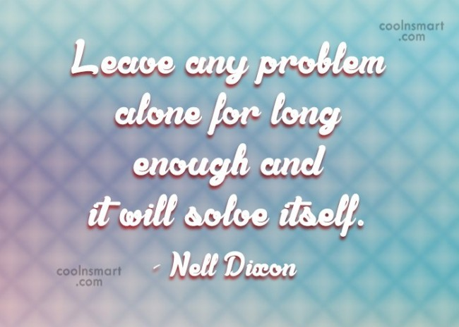 Cheer Up Quote: Leave any problem alone for long enough...