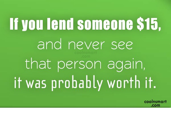 Money Quote: If you lend someone $15, and never...